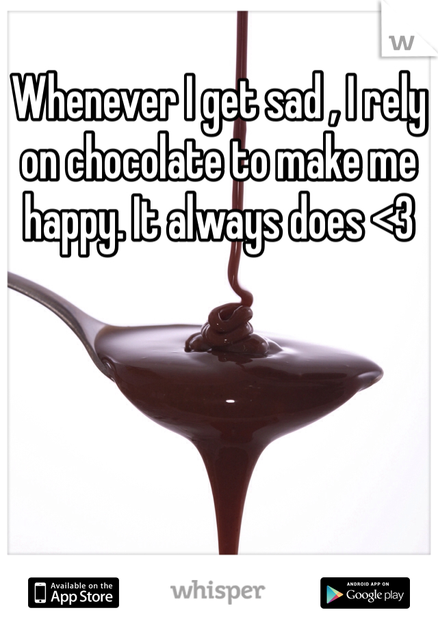 Whenever I get sad , I rely on chocolate to make me happy. It always does <3