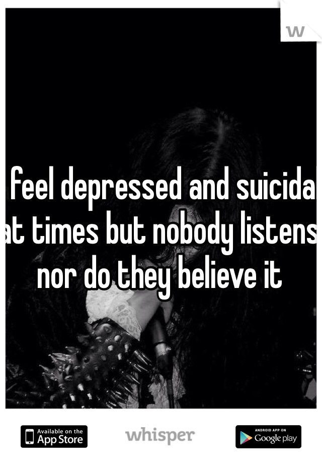 I feel depressed and suicidal at times but nobody listens nor do they believe it