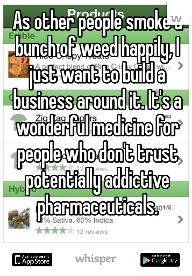 As other people smoke a bunch of weed happily, I just want to build a business around it. It's a wonderful medicine for people who don't trust potentially addictive pharmaceuticals.