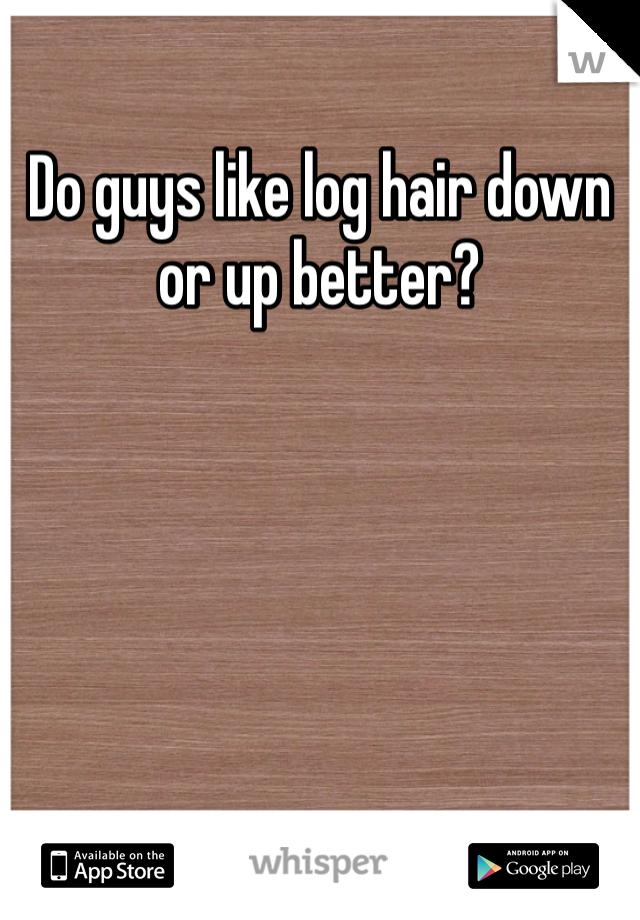 Do guys like log hair down or up better?