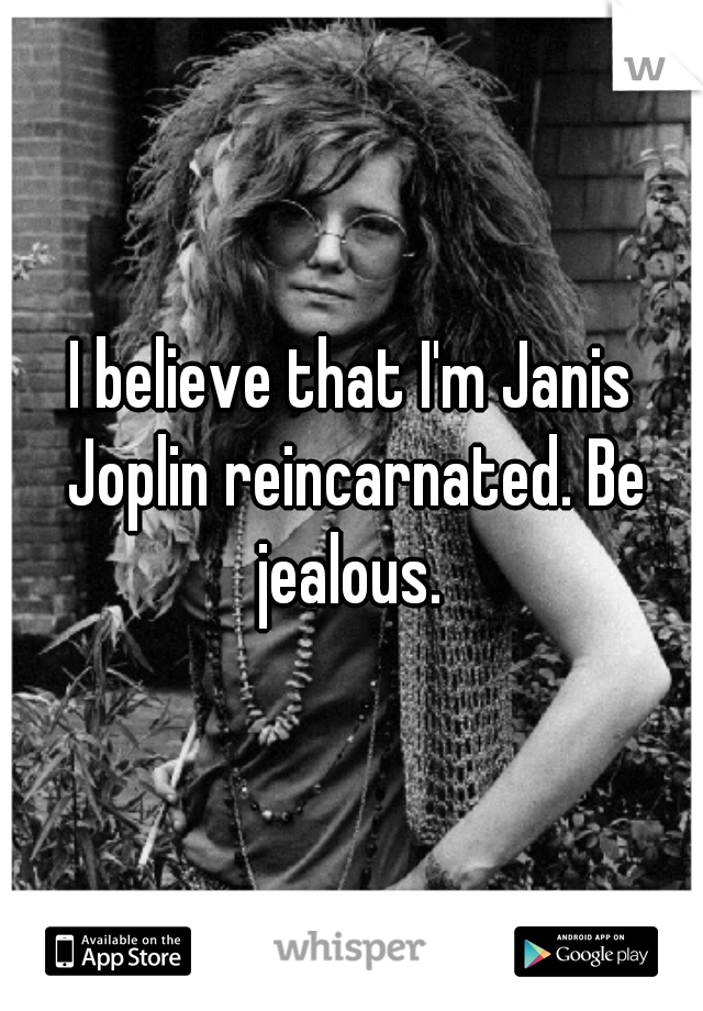 I believe that I'm Janis Joplin reincarnated. Be jealous.