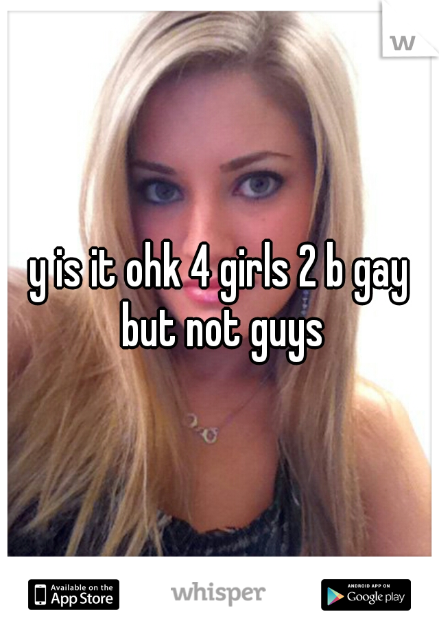 y is it ohk 4 girls 2 b gay but not guys