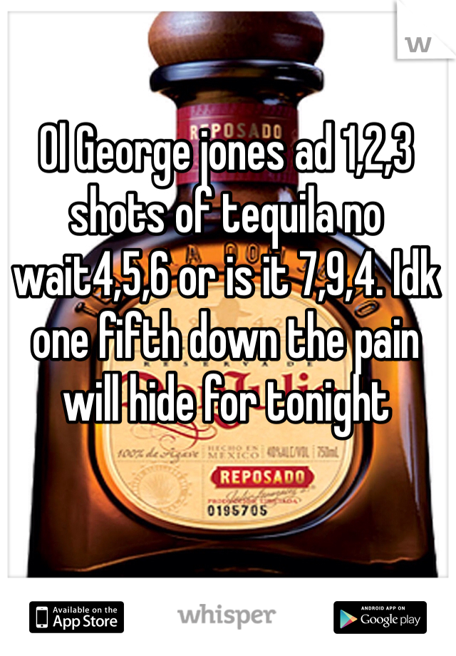 Ol George jones ad 1,2,3 shots of tequila no wait4,5,6 or is it 7,9,4. Idk one fifth down the pain will hide for tonight