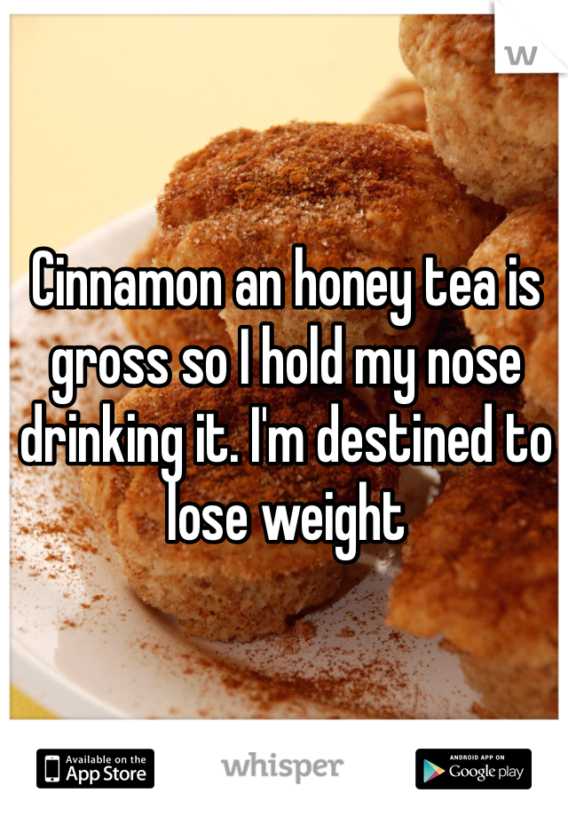 Cinnamon an honey tea is gross so I hold my nose drinking it. I'm destined to lose weight