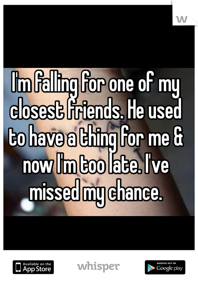 I'm falling for one of my closest friends. He used to have a thing for me & now I'm too late. I've missed my chance.