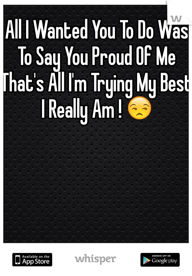 All I Wanted You To Do Was To Say You Proud Of Me That's All I'm Trying My Best I Really Am ! 😒