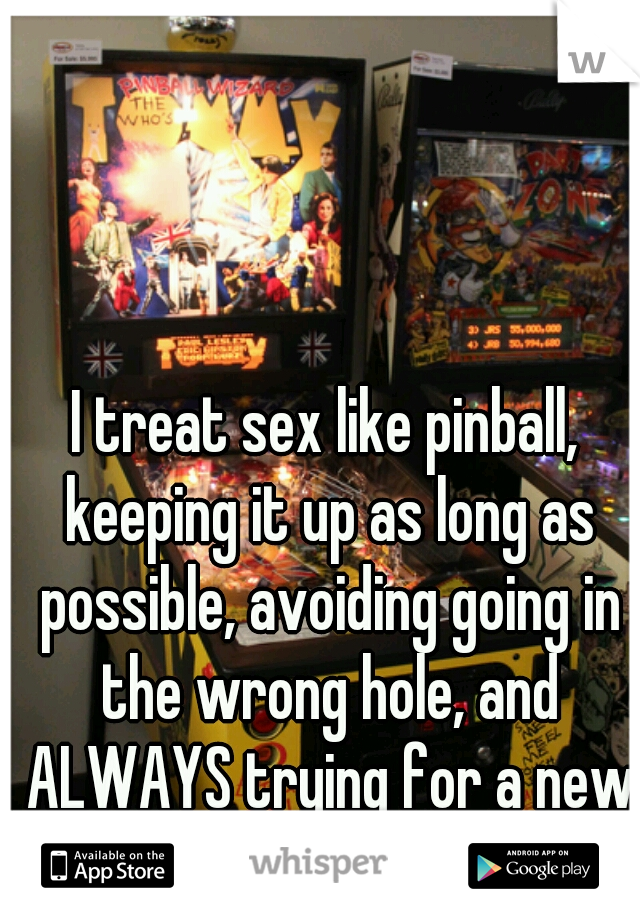 I treat sex like pinball, keeping it up as long as possible, avoiding going in the wrong hole, and ALWAYS trying for a new high score.