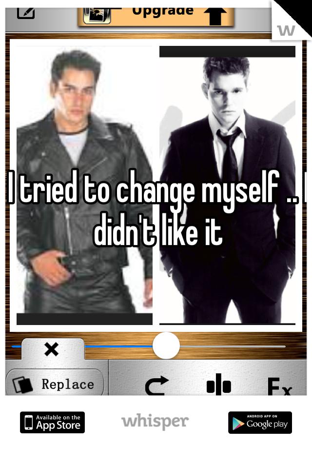 I tried to change myself .. I didn't like it