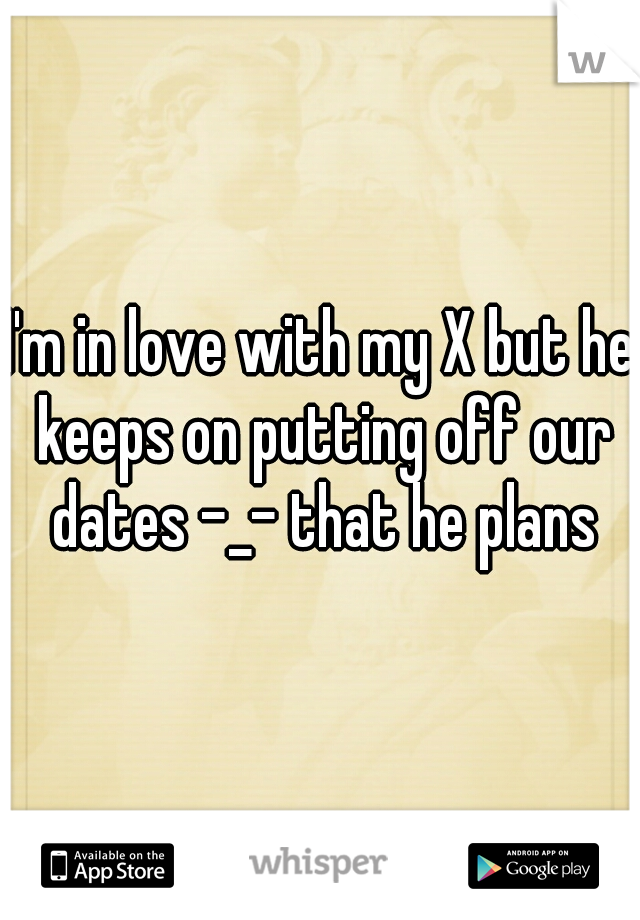 I'm in love with my X but he keeps on putting off our dates -_- that he plans