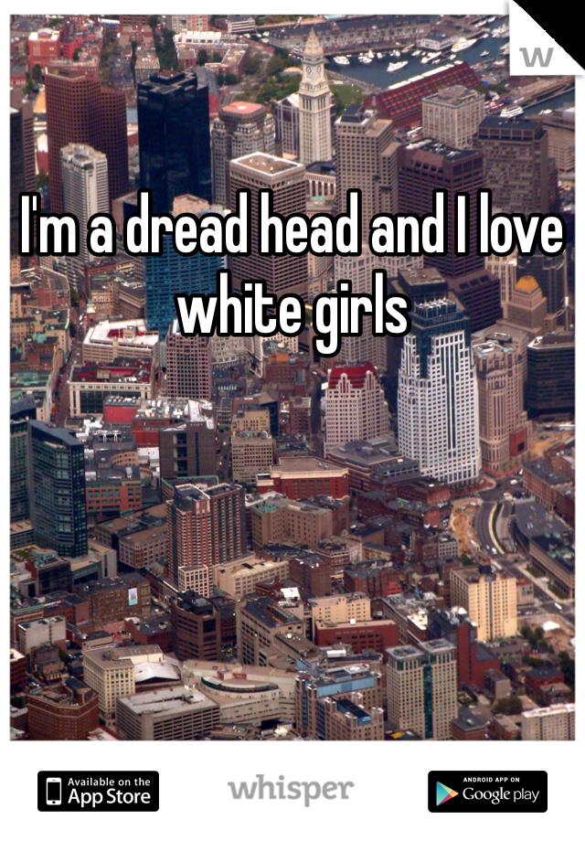 I'm a dread head and I love  white girls