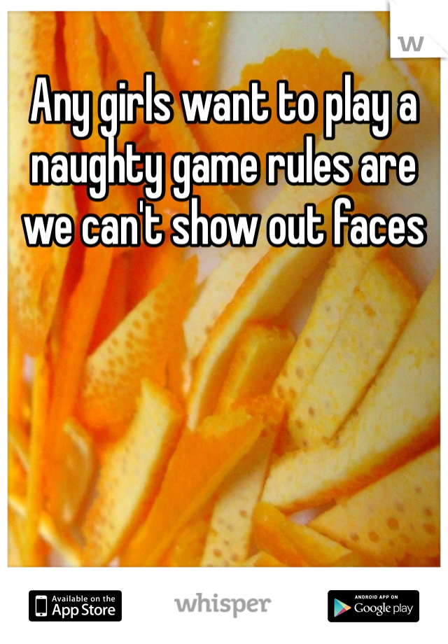 Any girls want to play a naughty game rules are we can't show out faces