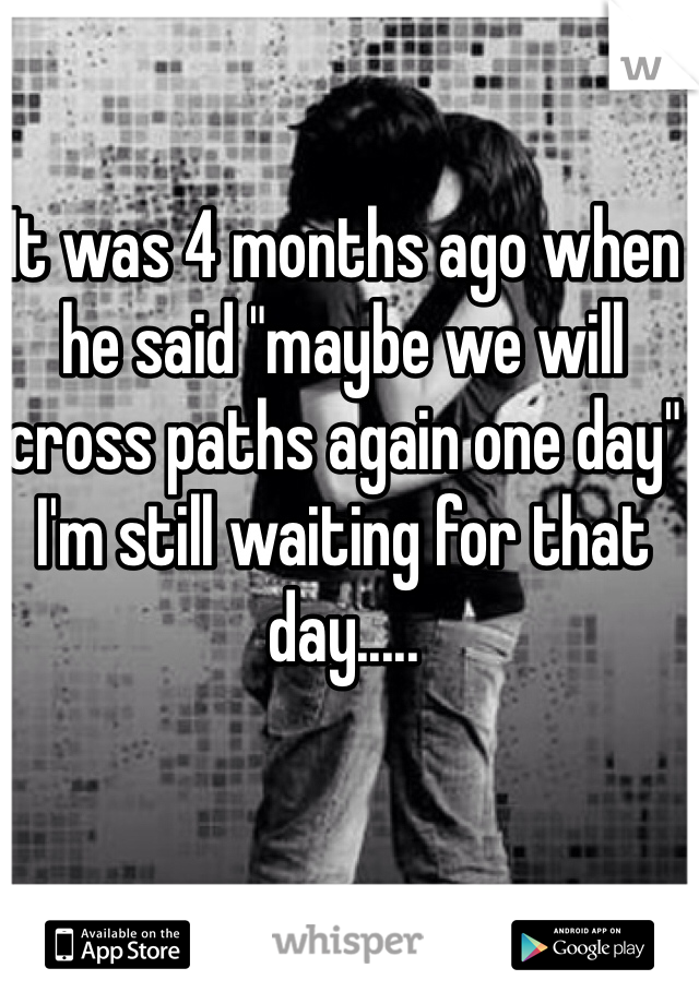 """It was 4 months ago when he said """"maybe we will cross paths again one day"""" I'm still waiting for that day....."""