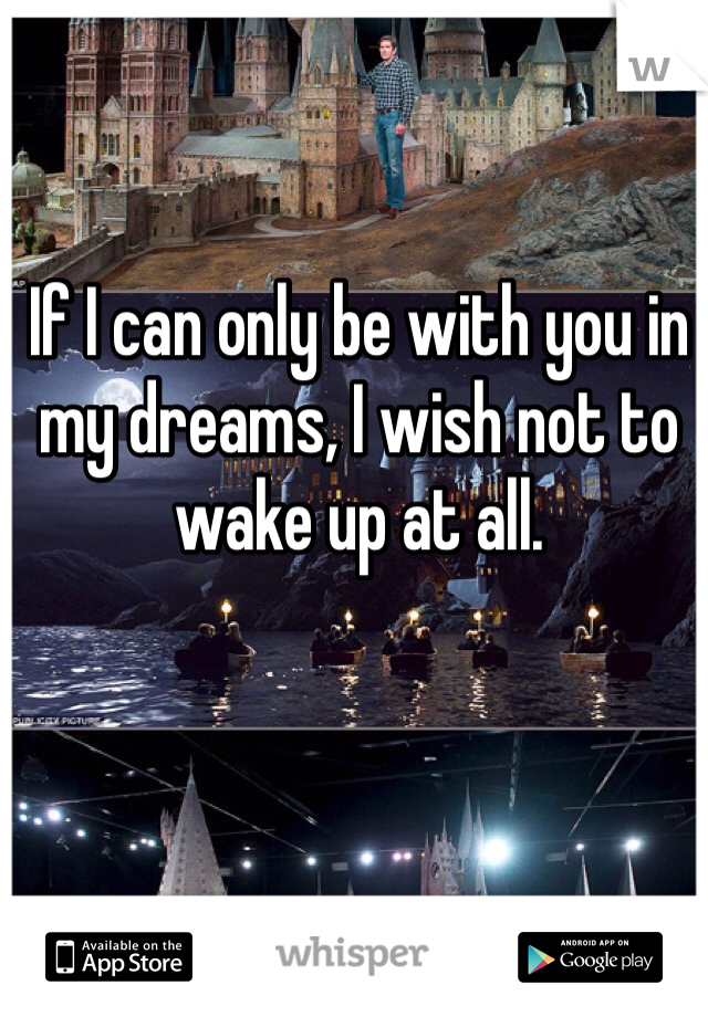 If I can only be with you in my dreams, I wish not to wake up at all.