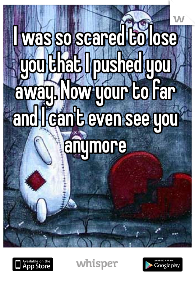 I was so scared to lose you that I pushed you away. Now your to far and I can't even see you anymore