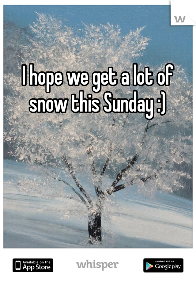 I hope we get a lot of snow this Sunday :)