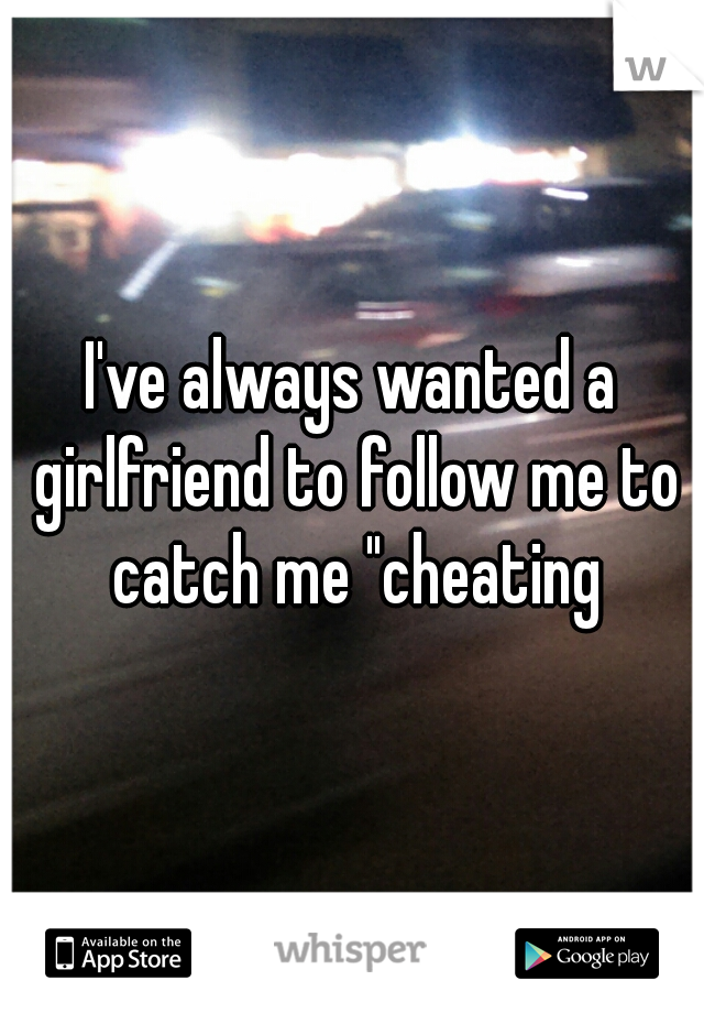 "I've always wanted a girlfriend to follow me to catch me ""cheating"