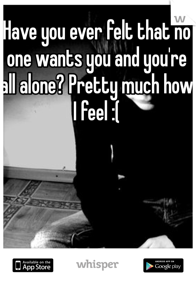Have you ever felt that no one wants you and you're all alone? Pretty much how I feel :(