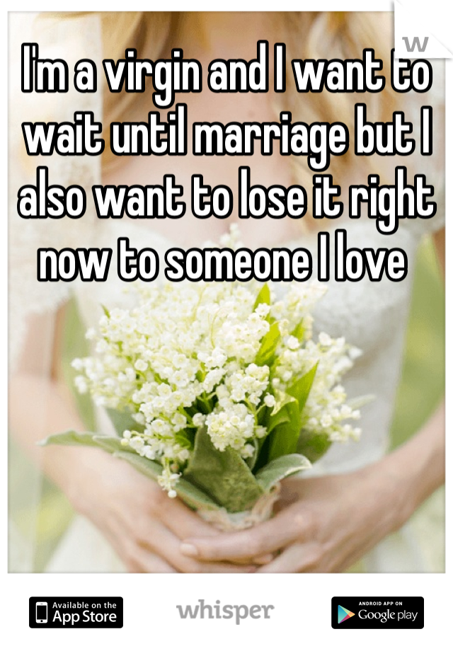 I'm a virgin and I want to wait until marriage but I also want to lose it right now to someone I love