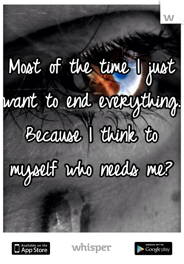 Most of the time I just want to end everything. Because I think to myself who needs me?