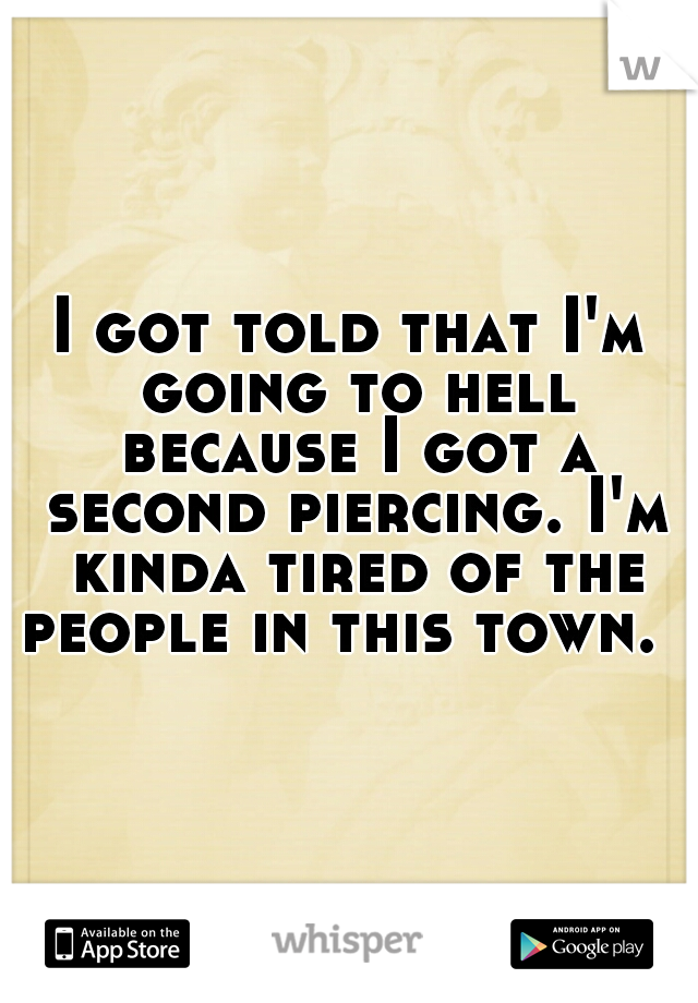 I got told that I'm going to hell because I got a second piercing. I'm kinda tired of the people in this town.