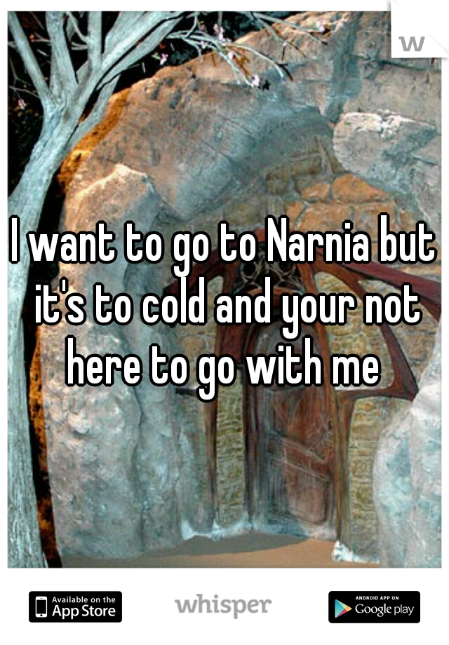 I want to go to Narnia but it's to cold and your not here to go with me