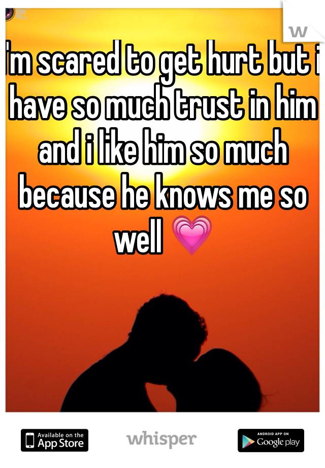 I'm scared to get hurt but i have so much trust in him and i like him so much because he knows me so well 💗