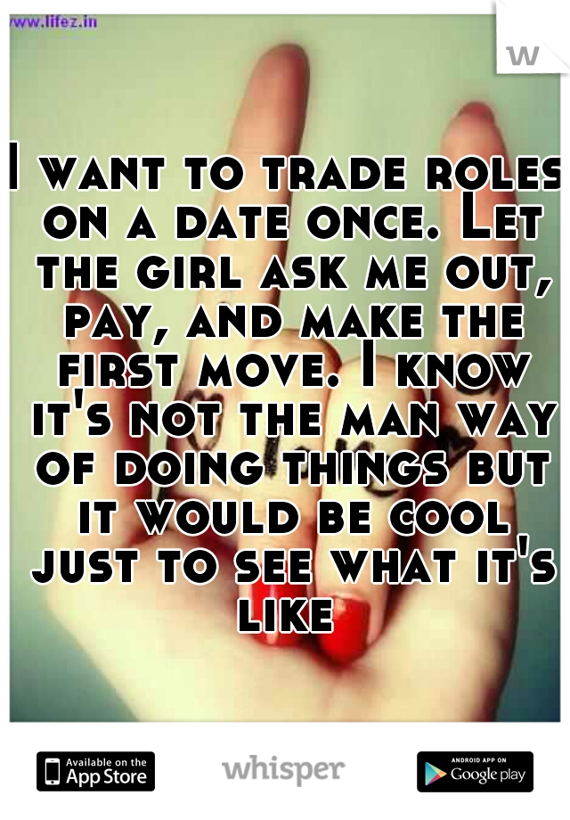 I want to trade roles on a date once. Let the girl ask me out, pay, and make the first move. I know it's not the man way of doing things but it would be cool just to see what it's like
