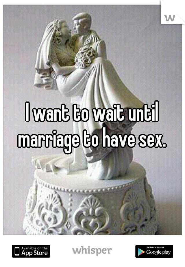 I want to wait until marriage to have sex.