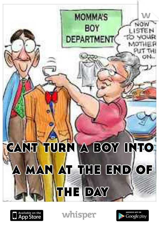 cant turn a boy into a man at the end of the day