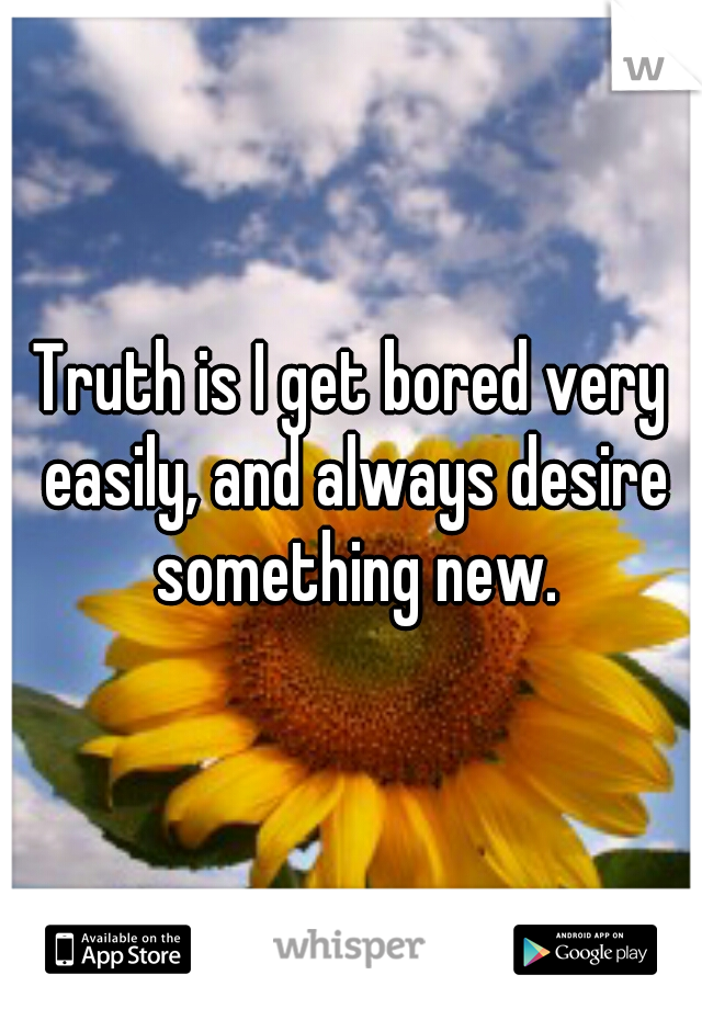 Truth is I get bored very easily, and always desire something new.