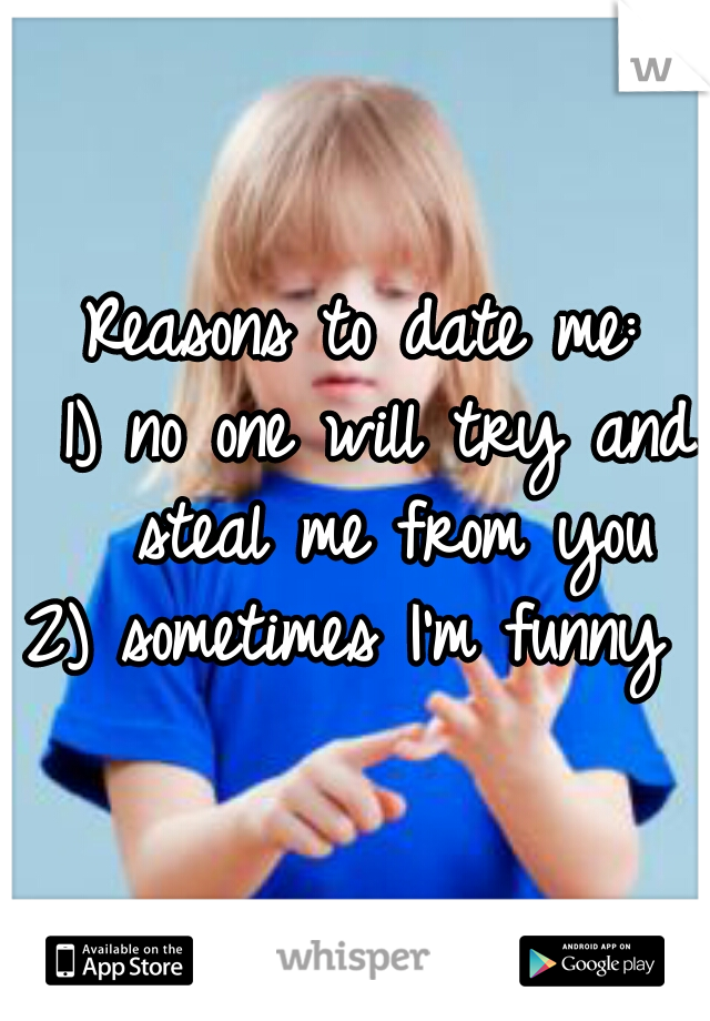 Reasons to date me:  1) no one will try and steal me from you   2) sometimes I'm funny
