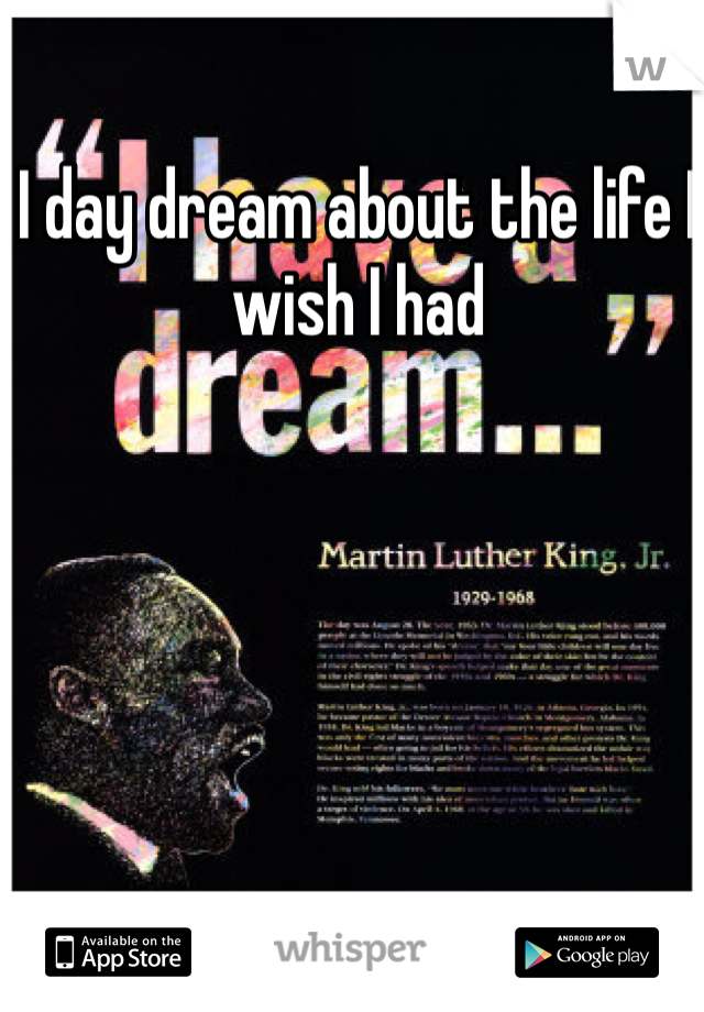 I day dream about the life I wish I had