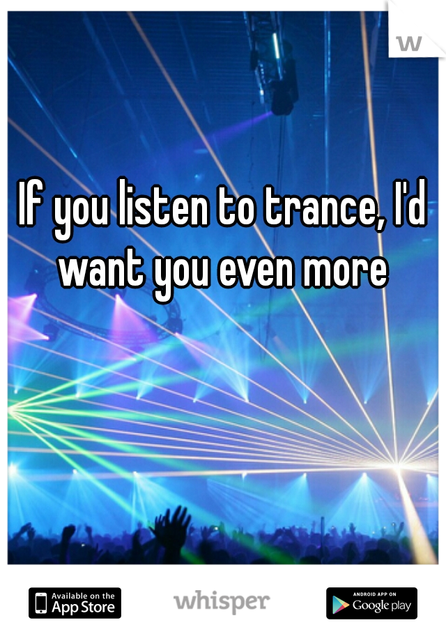 If you listen to trance, I'd want you even more