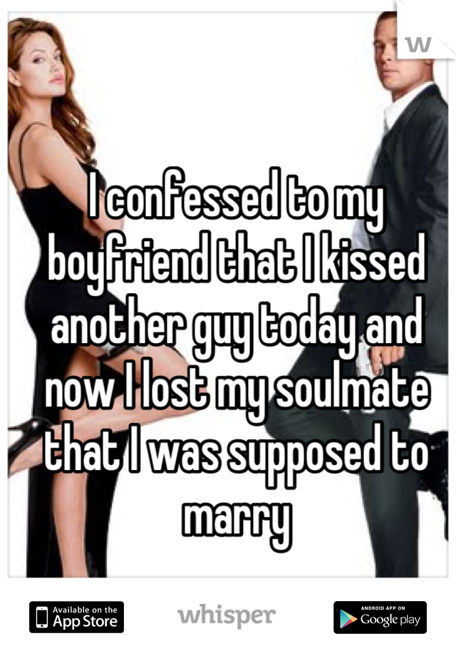 I confessed to my boyfriend that I kissed another guy today and now I lost my soulmate that I was supposed to marry