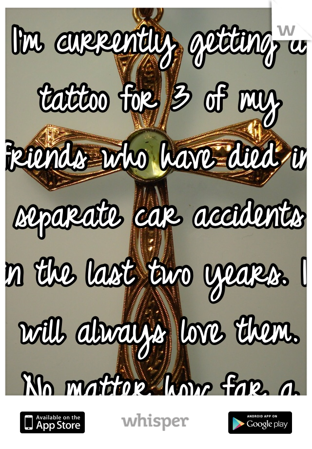 I'm currently getting a tattoo for 3 of my friends who have died in separate car accidents in the last two years. I will always love them. No matter how far a part we were I the end they impacted my life greatly.