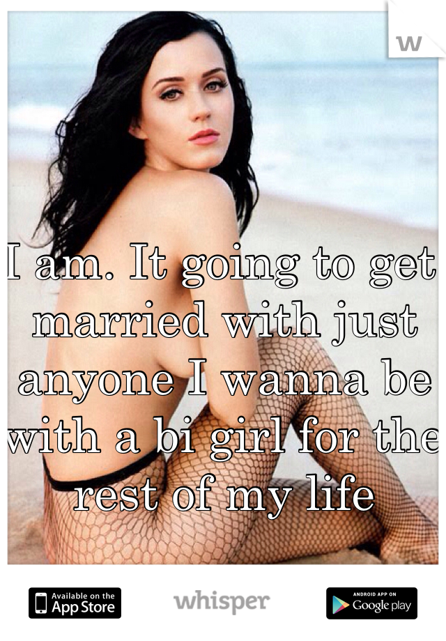 I am. It going to get married with just anyone I wanna be with a bi girl for the rest of my life