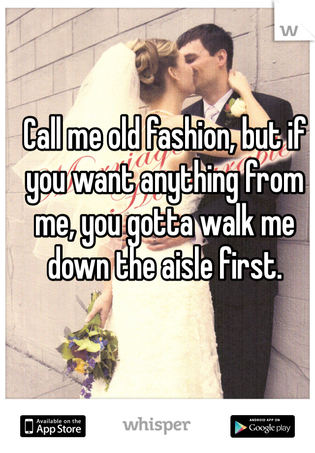Call me old fashion, but if you want anything from me, you gotta walk me down the aisle first.