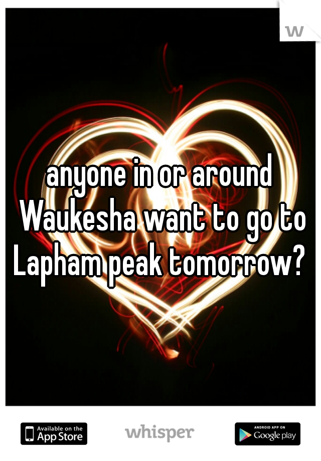 anyone in or around Waukesha want to go to Lapham peak tomorrow?