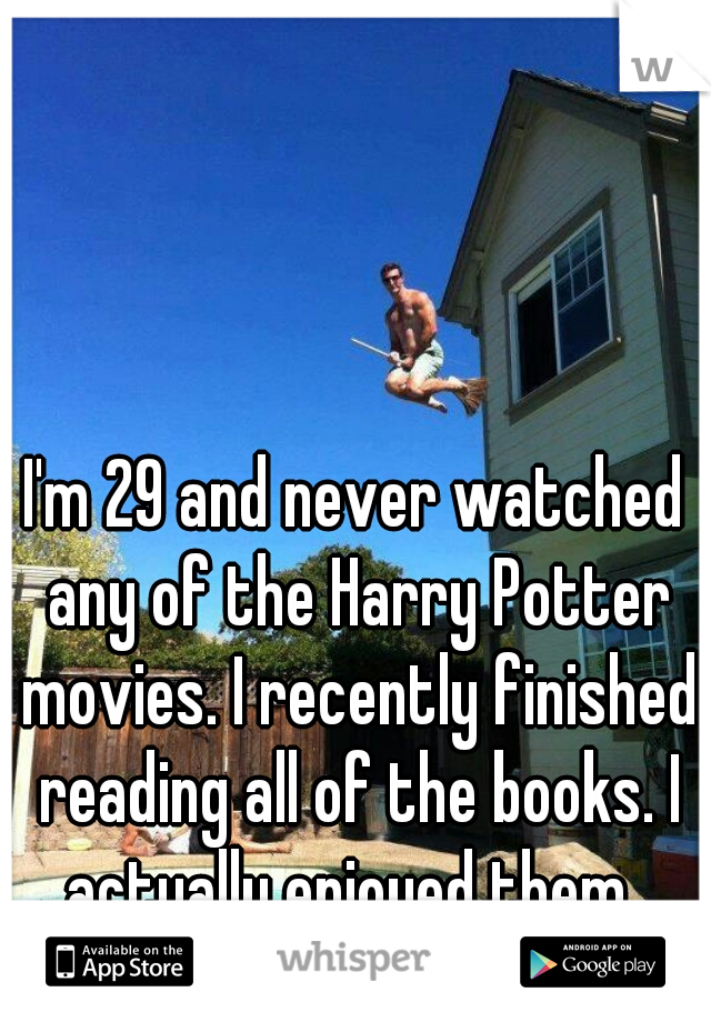I'm 29 and never watched any of the Harry Potter movies. I recently finished reading all of the books. I actually enjoyed them.