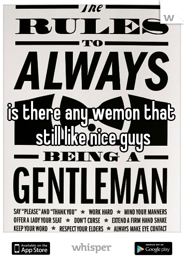 is there any wemon that still like nice guys