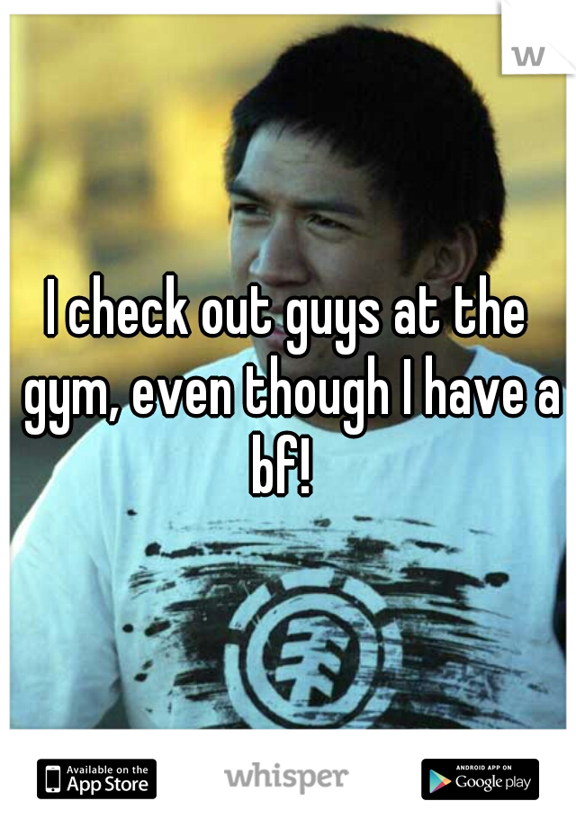 I check out guys at the gym, even though I have a bf!