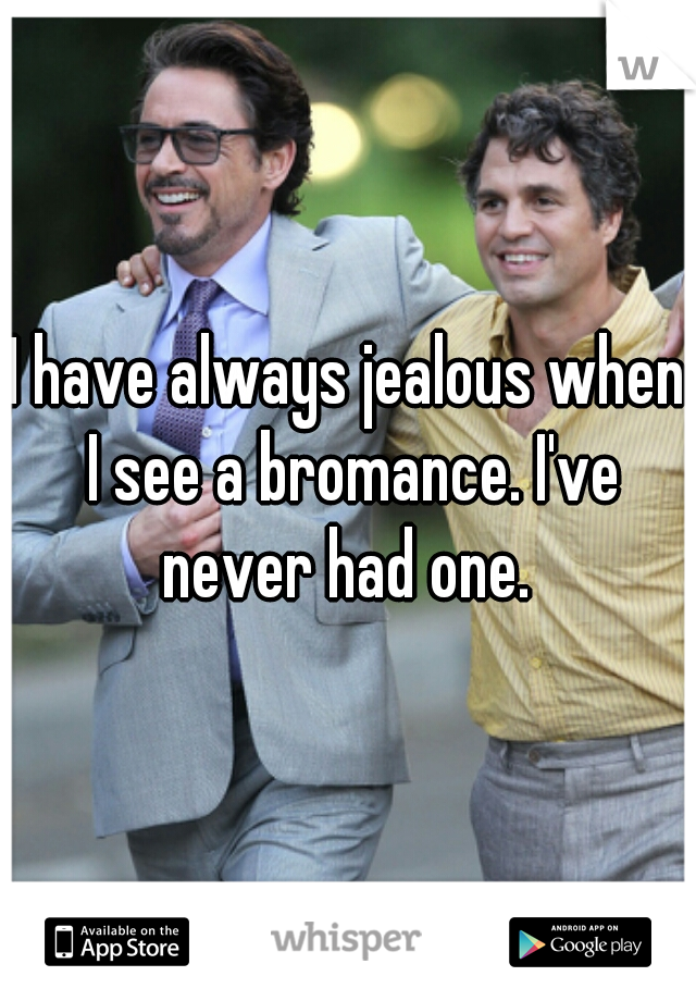 I have always jealous when I see a bromance. I've never had one.