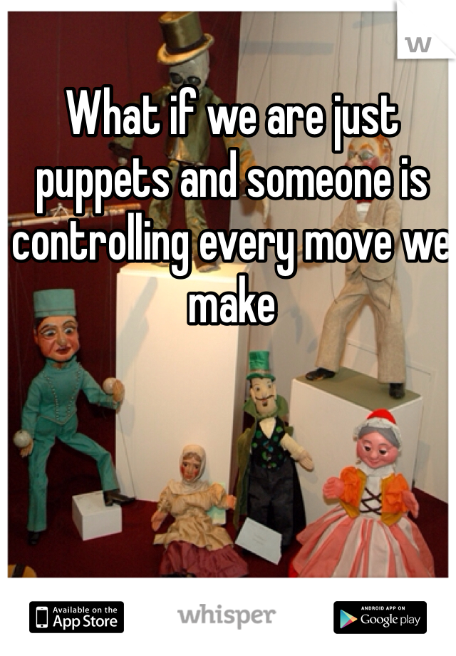 What if we are just puppets and someone is controlling every move we make