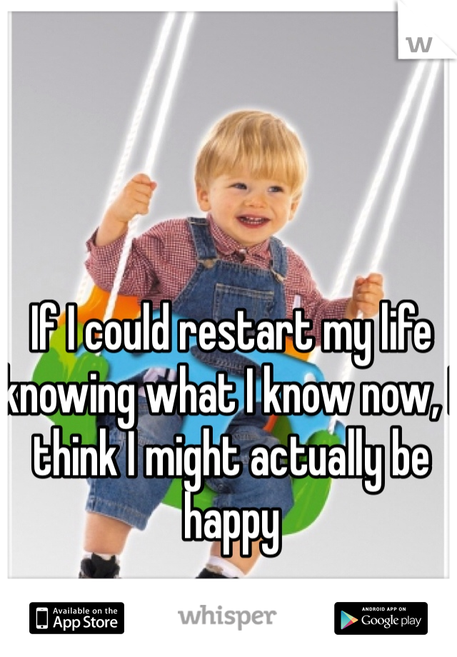 If I could restart my life knowing what I know now, I think I might actually be happy