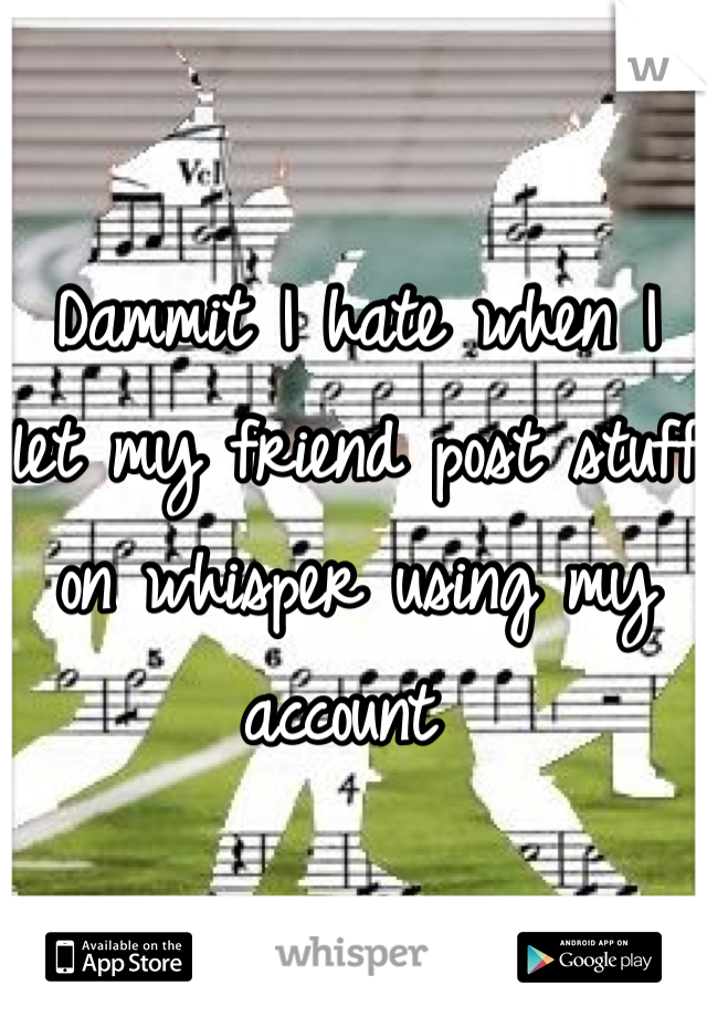 Dammit I hate when I let my friend post stuff on whisper using my account