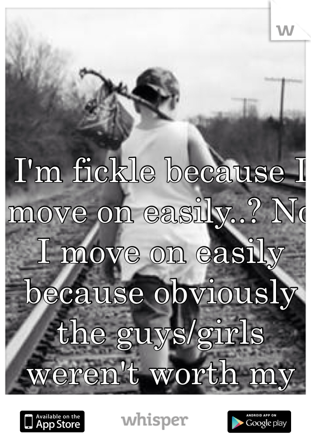 I'm fickle because I move on easily..? No I move on easily because obviously the guys/girls weren't worth my time..