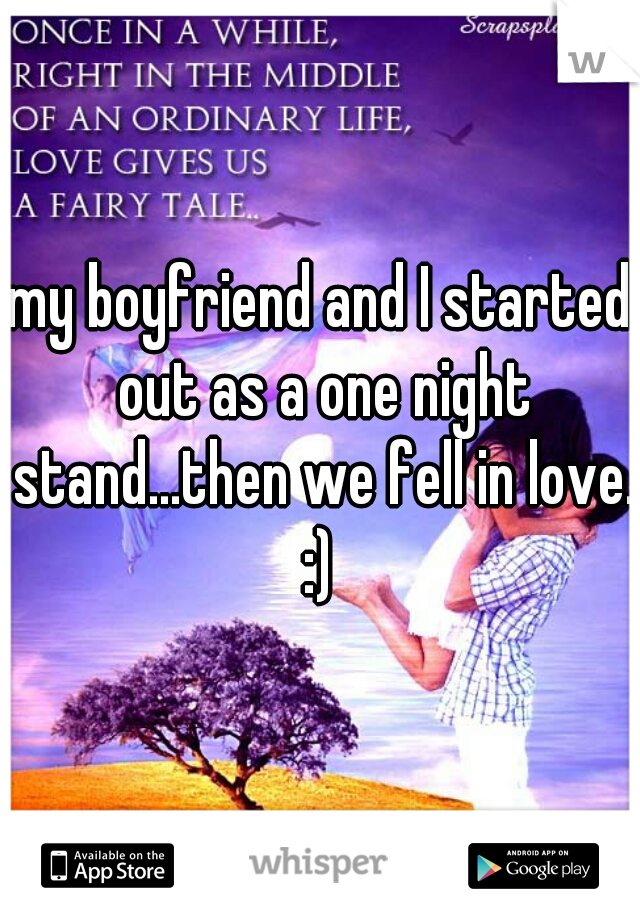 my boyfriend and I started out as a one night stand...then we fell in love. :)