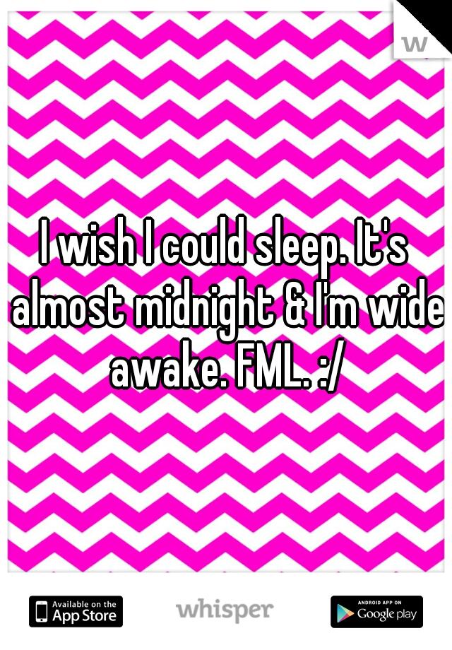 I wish I could sleep. It's almost midnight & I'm wide awake. FML. :/