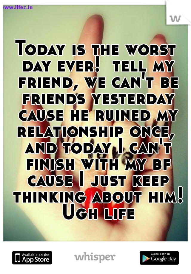 Today is the worst day ever!  tell my friend, we can't be friends yesterday cause he ruined my relationship once,  and today I can't finish with my bf cause I just keep thinking about him! Ugh life