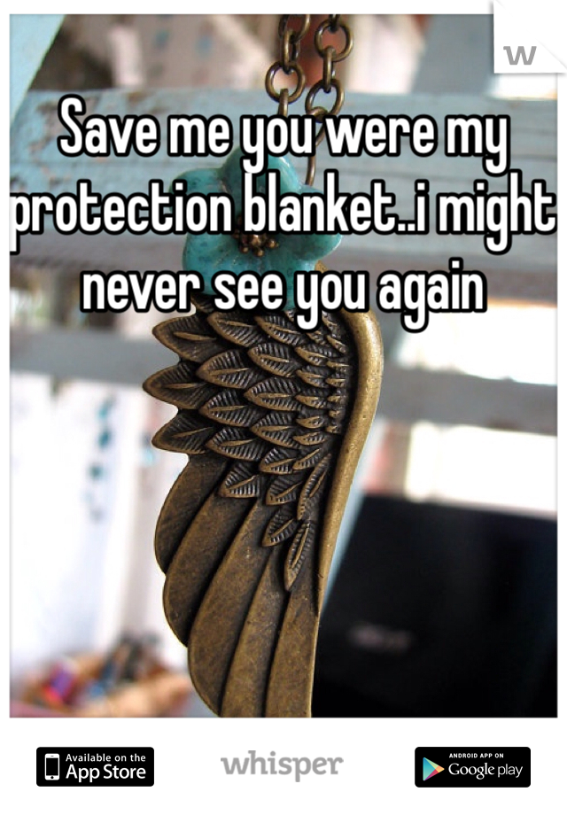 Save me you were my protection blanket..i might never see you again